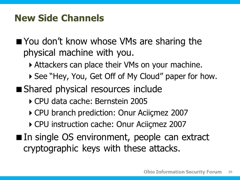 Ohio Information Security Forum New Side Channels  You don't know whose VMs are sharing the physical machine with you.  Attackers can place their VM