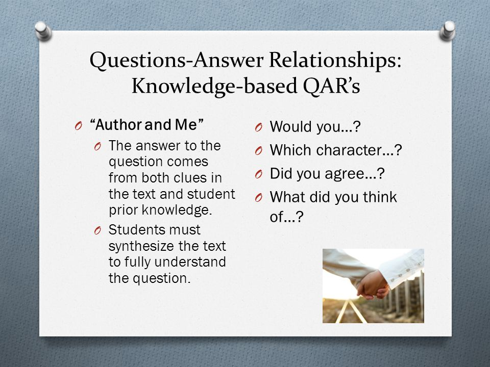 """Questions-Answer Relationships: Knowledge-based QAR's O """"Author and Me"""" O The answer to the question comes from both clues in the text and student pri"""