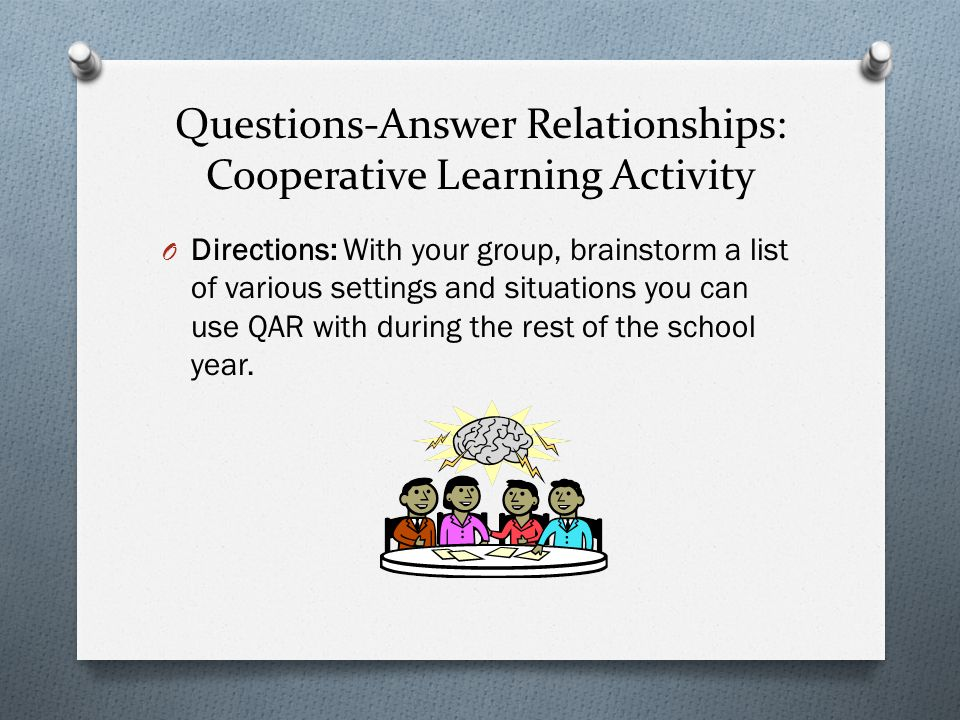 Questions-Answer Relationships: Cooperative Learning Activity O Directions: With your group, brainstorm a list of various settings and situations you