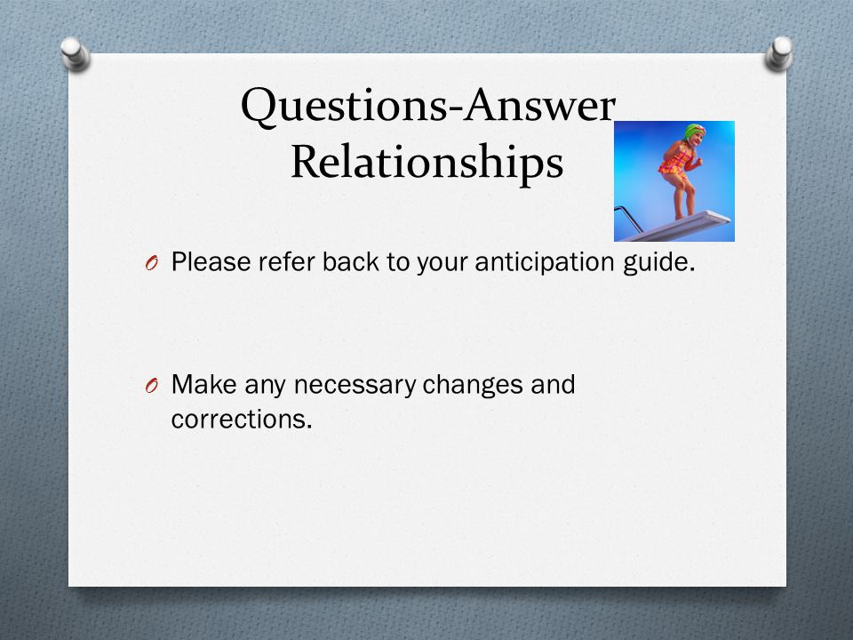 Questions-Answer Relationships O Please refer back to your anticipation guide. O Make any necessary changes and corrections.