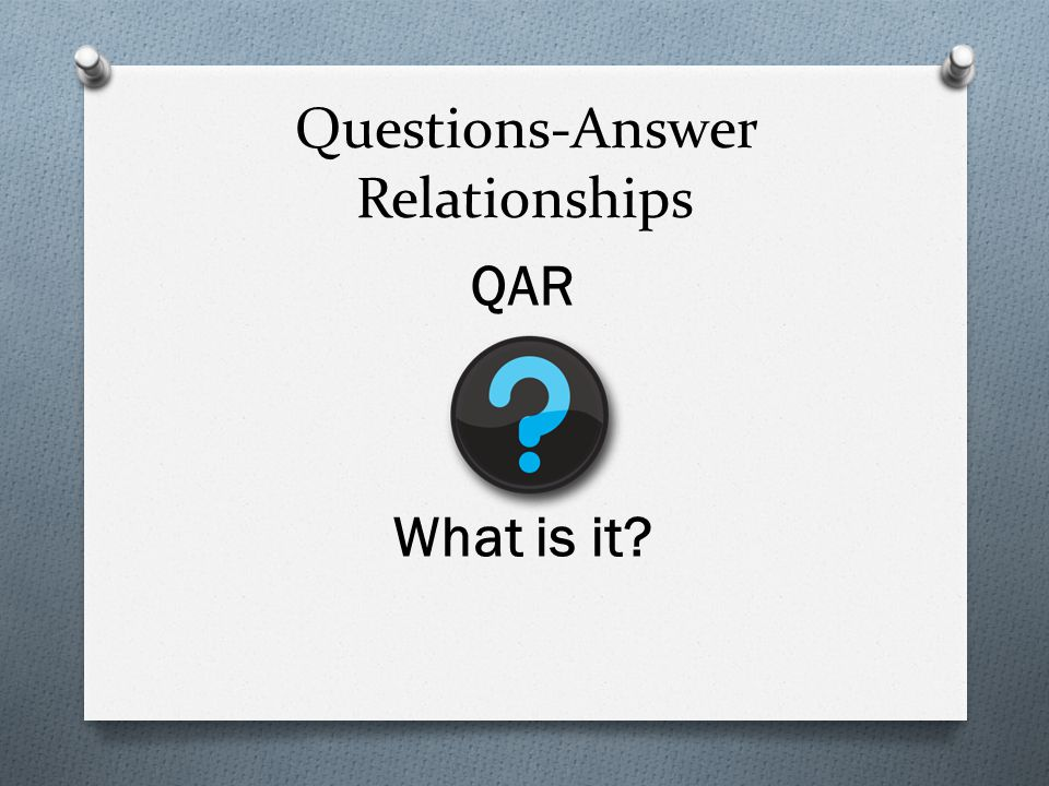 How do you use QAR O Gradual Release of Responsibility O Begin by teaching students necessary vocabulary O Model the four types of questions O Guide students by having them identify different types of questions then answer them correctly O Have students practice writing and labeling different types of questions followed by the correct answers (Raphael, 1986).