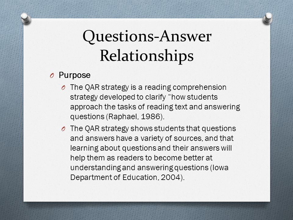 Questions-Answer Relationships O Rationale O QAR encourages students to be active, strategic readers of texts (Raphael, 1986).