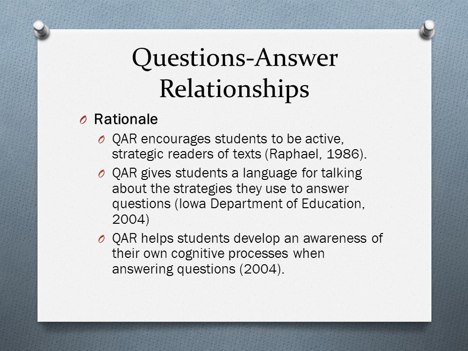 Questions-Answer Relationships O Rationale O QAR encourages students to be active, strategic readers of texts (Raphael, 1986). O QAR gives students a