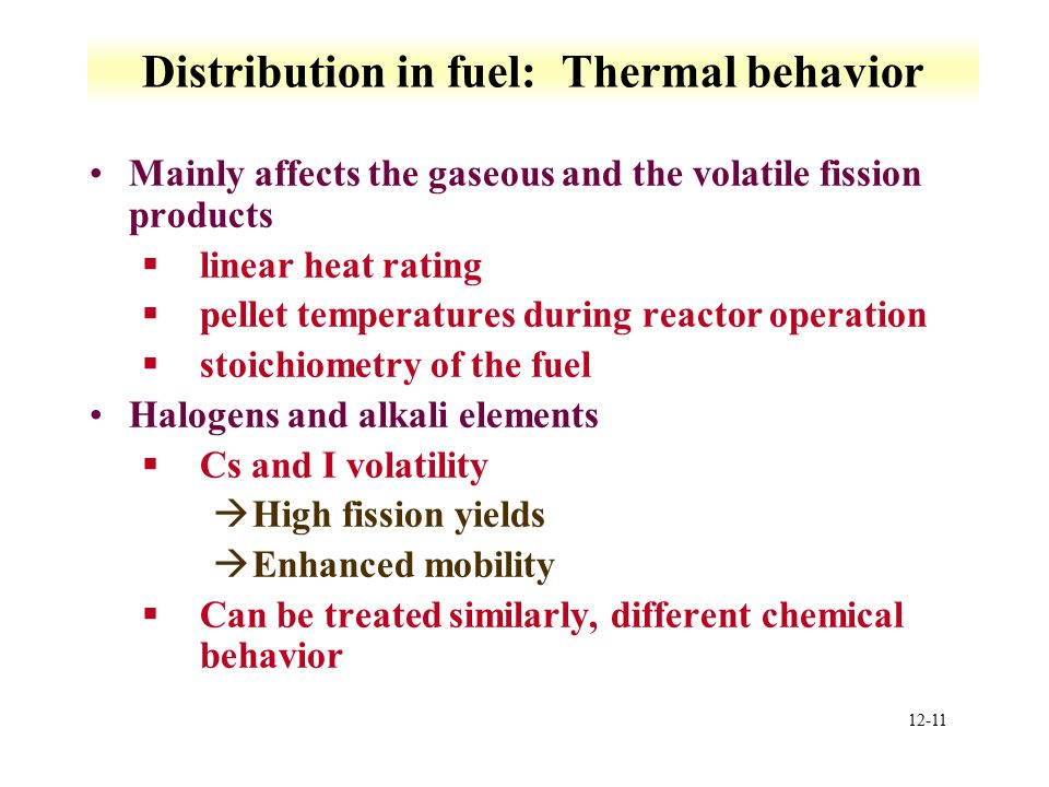 12-11 Distribution in fuel: Thermal behavior Mainly affects the gaseous and the volatile fission products §linear heat rating §pellet temperatures dur