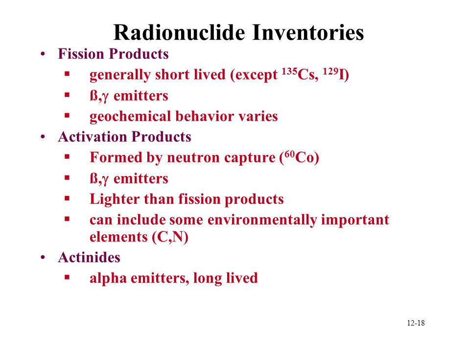 12-18 Radionuclide Inventories Fission Products §generally short lived (except 135 Cs, 129 I)  ß,  emitters §geochemical behavior varies Activation