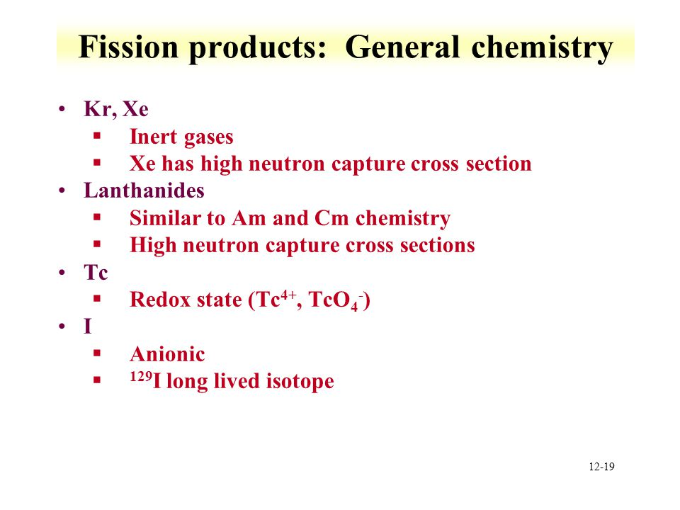 12-19 Fission products: General chemistry Kr, Xe §Inert gases §Xe has high neutron capture cross section Lanthanides §Similar to Am and Cm chemistry §