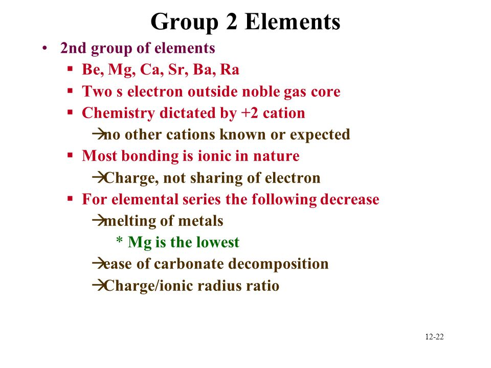 12-22 Group 2 Elements 2nd group of elements §Be, Mg, Ca, Sr, Ba, Ra §Two s electron outside noble gas core §Chemistry dictated by +2 cation àno other