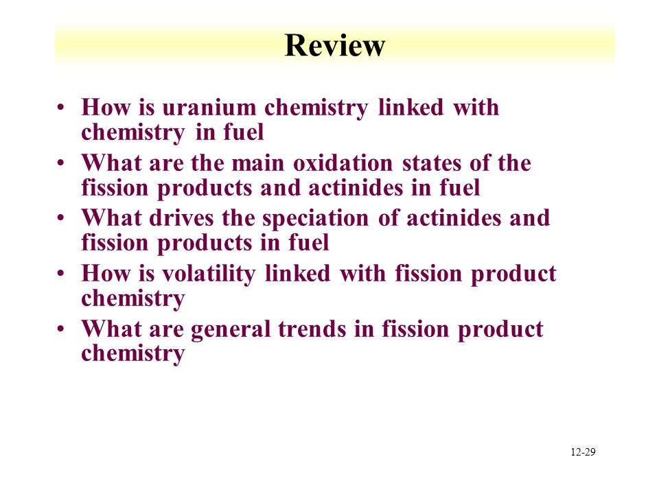 12-29 Review How is uranium chemistry linked with chemistry in fuel What are the main oxidation states of the fission products and actinides in fuel W