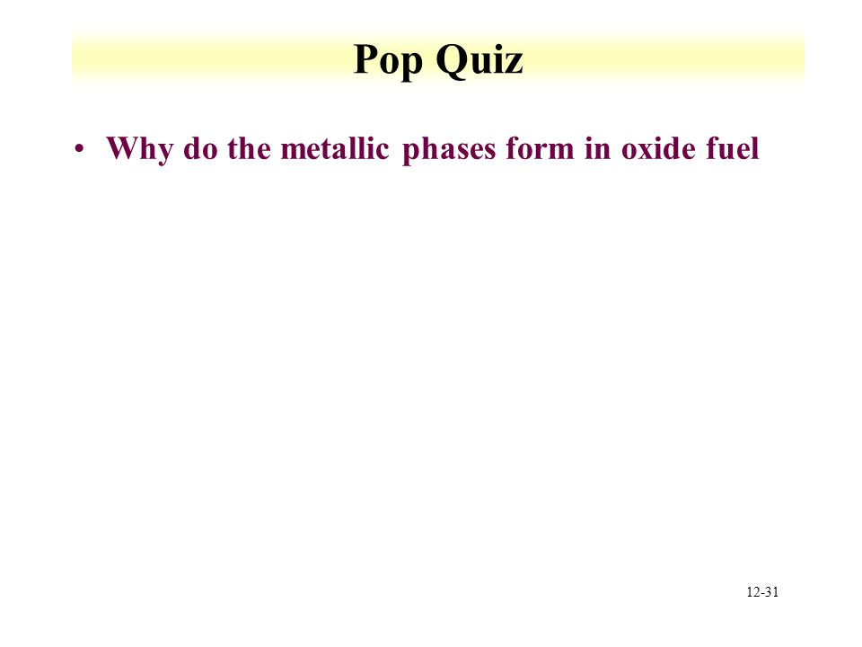 12-31 Pop Quiz Why do the metallic phases form in oxide fuel