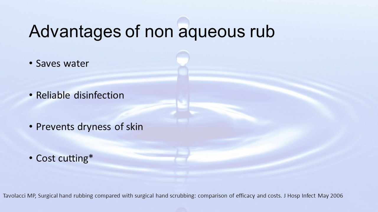 Advantages of non aqueous rub Saves water Reliable disinfection Prevents dryness of skin Cost cutting* Tavolacci MP, Surgical hand rubbing compared with surgical hand scrubbing: comparison of efficacy and costs.