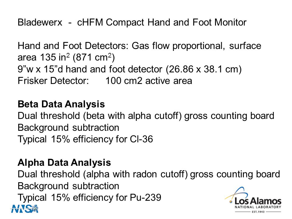 Bladewerx - cHFM Compact Hand and Foot Monitor Hand and Foot Detectors: Gas flow proportional, surface area 135 in 2 (871 cm 2 ) 9 w x 15 d hand and foot detector (26.86 x 38.1 cm) Frisker Detector:100 cm2 active area Beta Data Analysis Dual threshold (beta with alpha cutoff) gross counting board Background subtraction Typical 15% efficiency for Cl-36 Alpha Data Analysis Dual threshold (alpha with radon cutoff) gross counting board Background subtraction Typical 15% efficiency for Pu-239