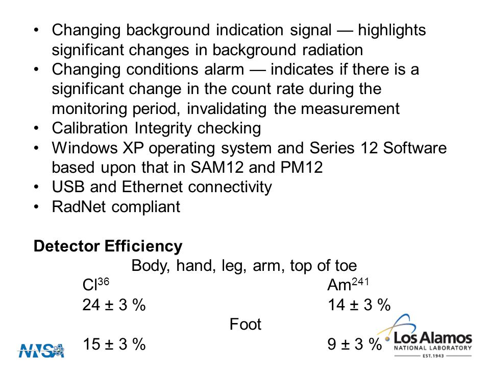 Changing background indication signal — highlights significant changes in background radiation Changing conditions alarm — indicates if there is a significant change in the count rate during the monitoring period, invalidating the measurement Calibration Integrity checking Windows XP operating system and Series 12 Software based upon that in SAM12 and PM12 USB and Ethernet connectivity RadNet compliant Detector Efficiency Body, hand, leg, arm, top of toe Cl 36 Am 241 24 ± 3 % 14 ± 3 % Foot 15 ± 3 % 9 ± 3 %