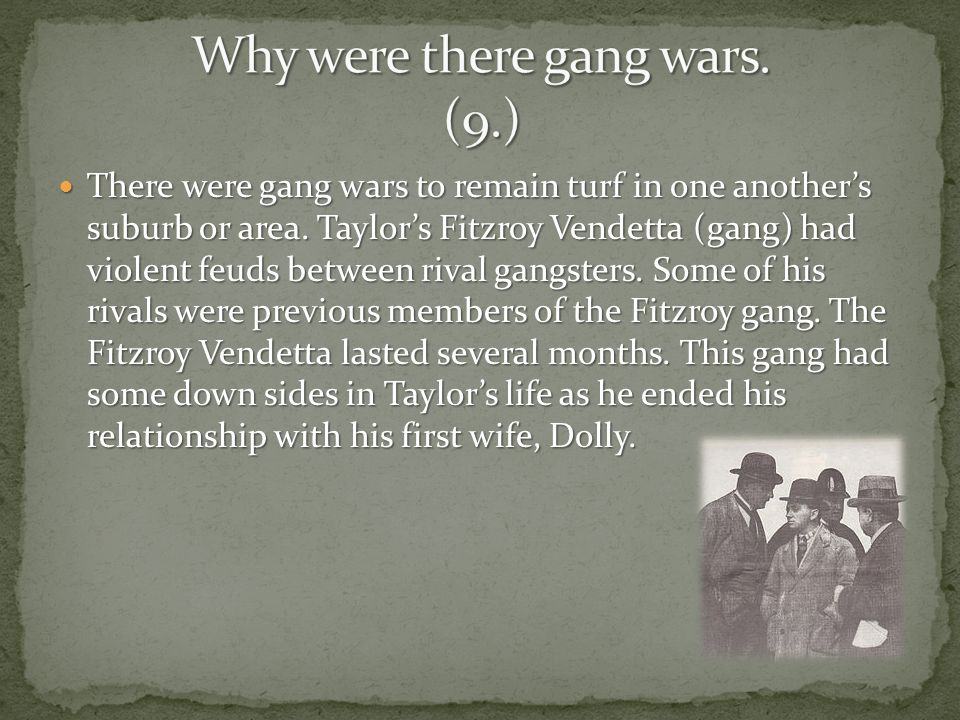 There were gang wars to remain turf in one another's suburb or area. Taylor's Fitzroy Vendetta (gang) had violent feuds between rival gangsters. Some