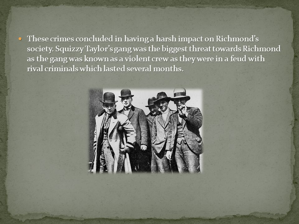 These crimes concluded in having a harsh impact on Richmond's society. Squizzy Taylor's gang was the biggest threat towards Richmond as the gang was k