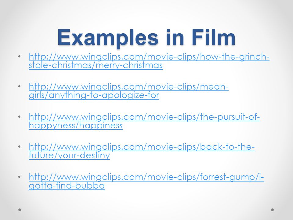 Examples in Film http://www.wingclips.com/movie-clips/how-the-grinch- stole-christmas/merry-christmas http://www.wingclips.com/movie-clips/how-the-grinch- stole-christmas/merry-christmas http://www.wingclips.com/movie-clips/mean- girls/anything-to-apologize-for http://www.wingclips.com/movie-clips/mean- girls/anything-to-apologize-for http://www.wingclips.com/movie-clips/the-pursuit-of- happyness/happiness http://www.wingclips.com/movie-clips/the-pursuit-of- happyness/happiness http://www.wingclips.com/movie-clips/back-to-the- future/your-destiny http://www.wingclips.com/movie-clips/back-to-the- future/your-destiny http://www.wingclips.com/movie-clips/forrest-gump/i- gotta-find-bubba http://www.wingclips.com/movie-clips/forrest-gump/i- gotta-find-bubba
