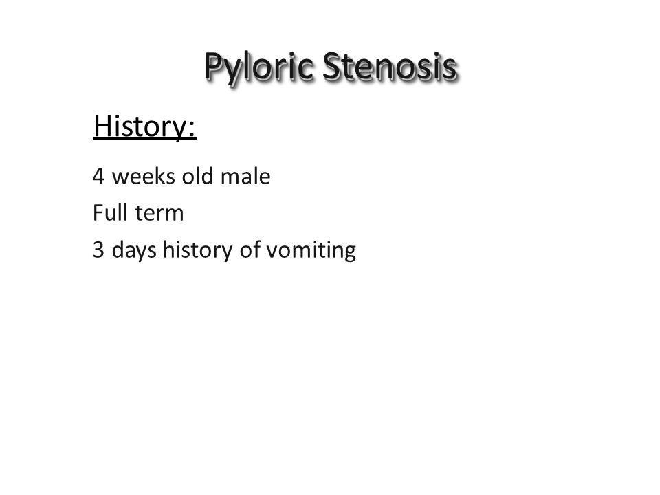 History: PyloricStenosis 4 weeks old male Full term 3 days history of vomiting