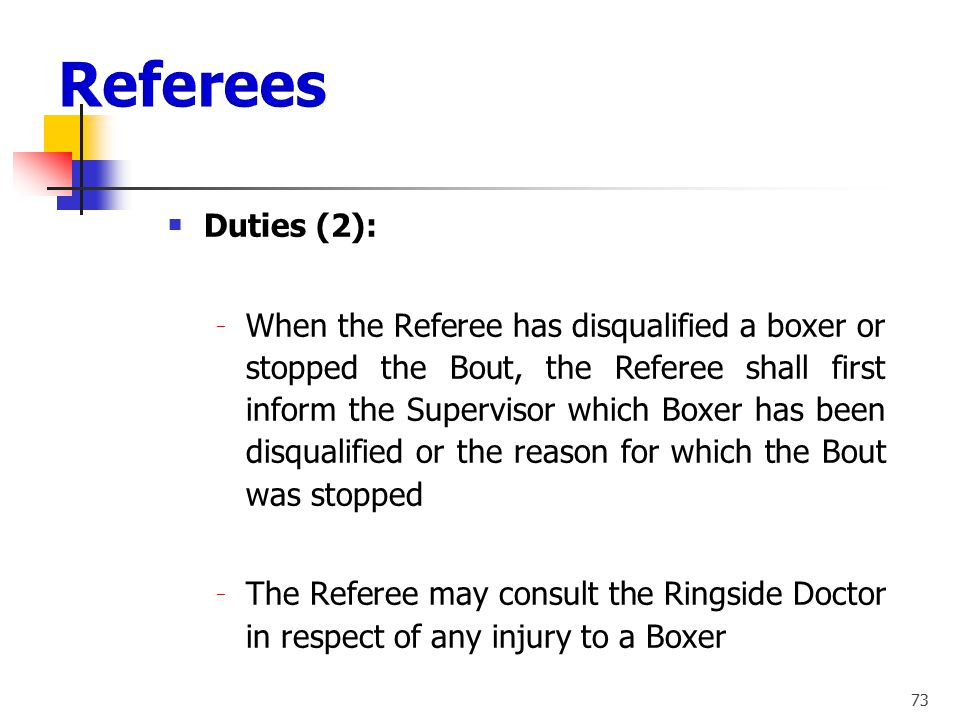 72 Duties (1): ‒ Primary Duty: The safety of for both boxers throughout the bout ‒ To see that the rules and fair play are strictly observed ‒ To main