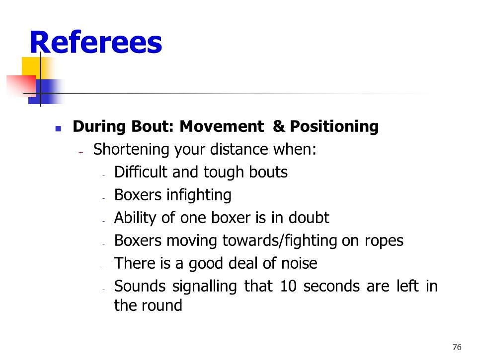 75 During Bout: Movement & Positioning ‒ Neutral, easy and calm ‒ Strive for the right distance between yourself and the boxers ‒ Stay Alert