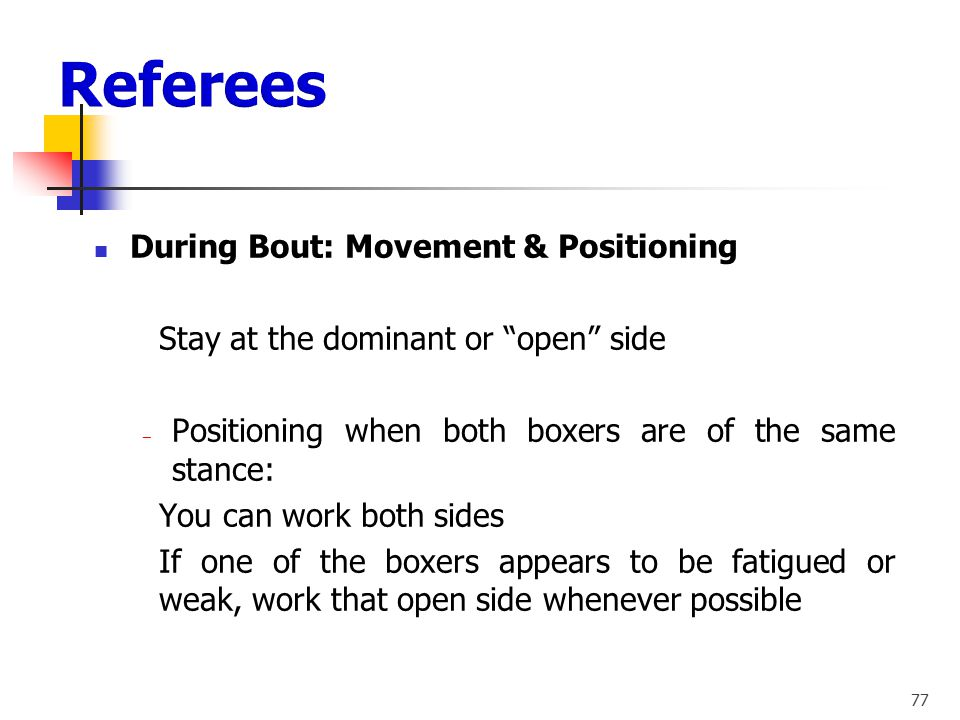 76 During Bout: Movement & Positioning ‒ Shortening your distance when: - Difficult and tough bouts - Boxers infighting - Ability of one boxer is in d