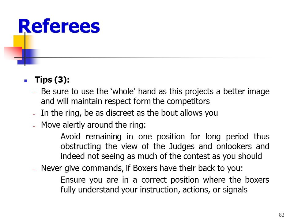 81 Tips (2): ‒ Priorities of the duties: ‒ Safety of the boxers ‒ Uphold the rules ‒ Prevent either boxer from receiving any unnecessary blows ‒ Never
