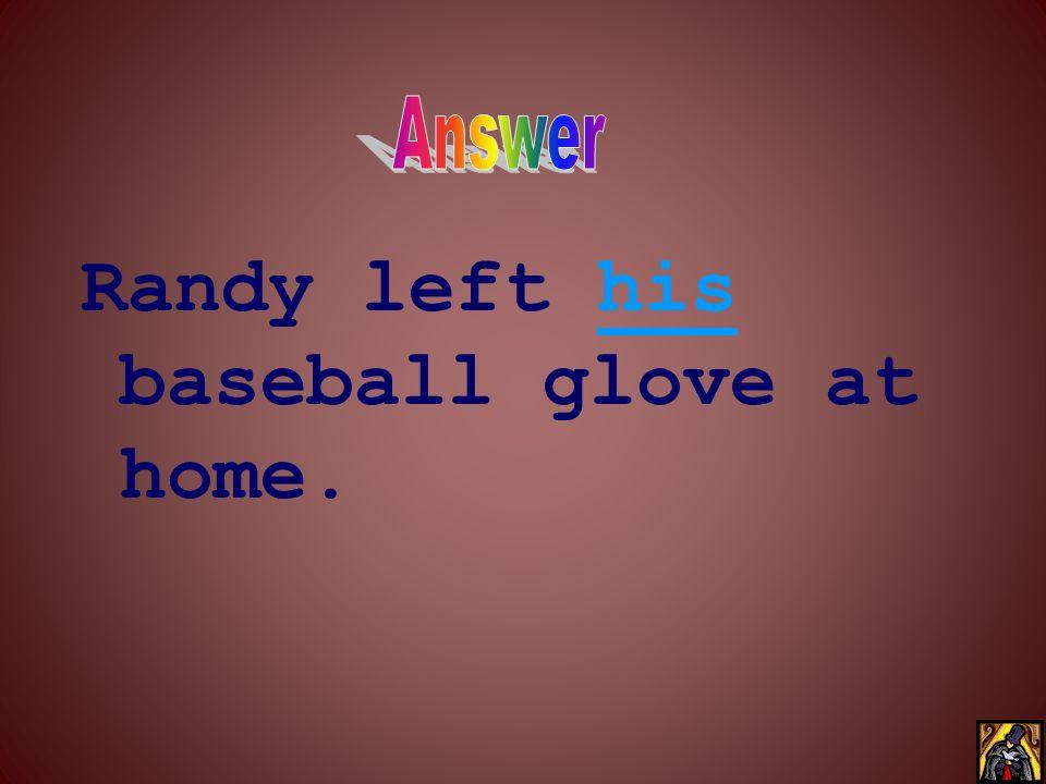 Randy left ____ baseball glove at home.