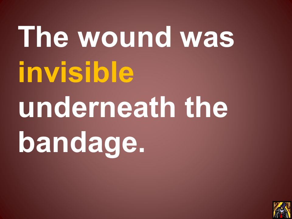 The wound was invisible underneath the bandage.