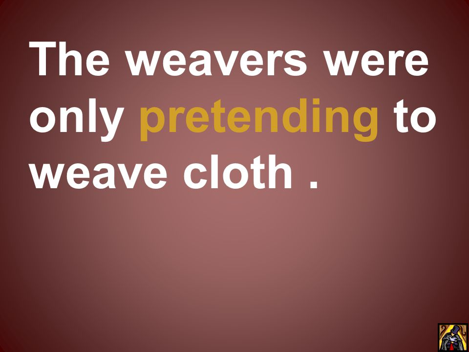 The weavers were only pretending to weave cloth.