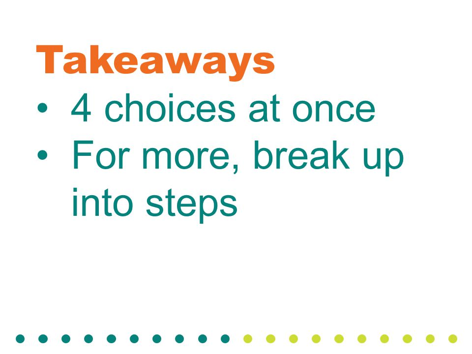 Takeaways 4 choices at once For more, break up into steps