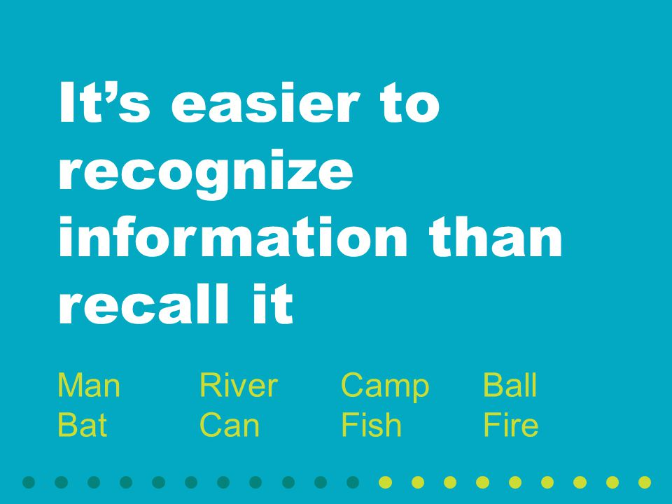 It's easier to recognize information than recall it Man Bat River Can Camp Fish Ball Fire