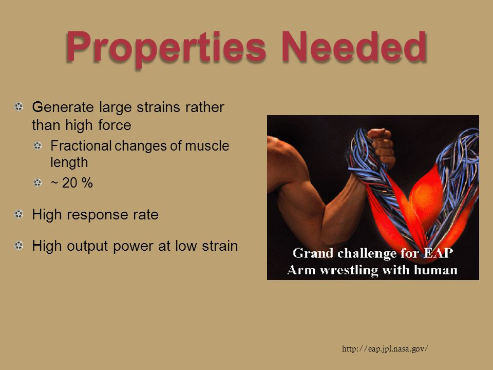 Properties Needed Generate large strains rather than high force Fractional changes of muscle length ~ 20 % High response rate High output power at low strain http://eap.jpl.nasa.gov/