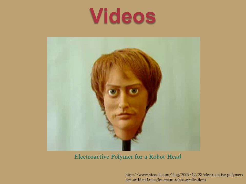 Videos Electroactive Polymer for a Robot Head http://www.hizook.com/blog/2009/12/28/electroactive-polymers- eap-artificial-muscles-epam-robot-applications