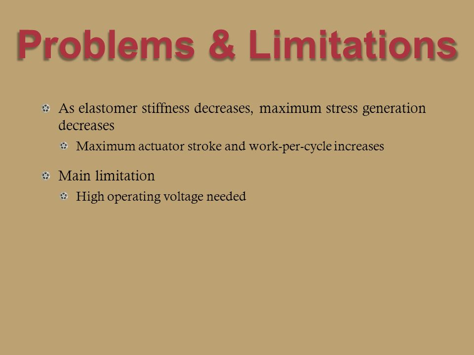 Problems & Limitations As elastomer stiffness decreases, maximum stress generation decreases Maximum actuator stroke and work-per-cycle increases Main limitation High operating voltage needed