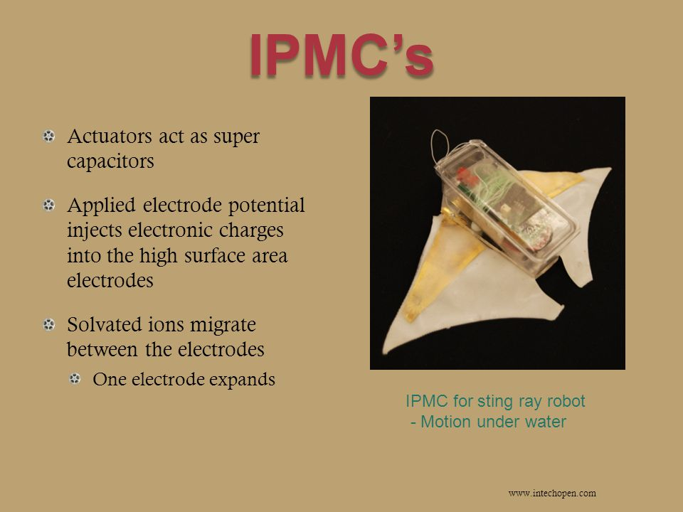 IPMC's Actuators act as super capacitors Applied electrode potential injects electronic charges into the high surface area electrodes Solvated ions migrate between the electrodes One electrode expands www.intechopen.com IPMC for sting ray robot - Motion under water