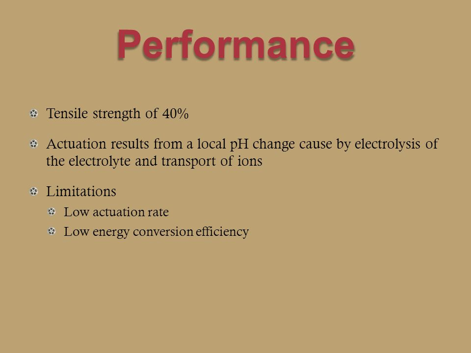 Performance Tensile strength of 40% Actuation results from a local pH change cause by electrolysis of the electrolyte and transport of ions Limitations Low actuation rate Low energy conversion efficiency