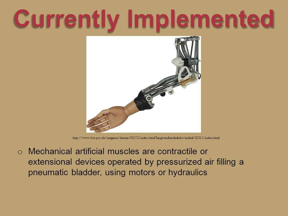 Currently Implemented o o Mechanical artificial muscles are contractile or extensional devices operated by pressurized air filling a pneumatic bladder, using motors or hydraulics http://www.bio-pro.de/magazin/thema/00172/index.html lang=en&artikelid=/artikel/02311/index.html