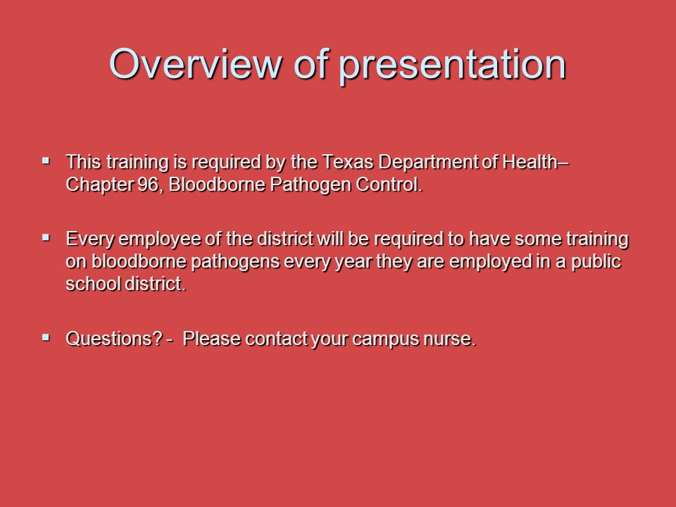 Overview of presentation  This training is required by the Texas Department of Health– Chapter 96, Bloodborne Pathogen Control.  Every employee of t