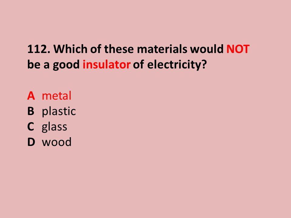 112.Which of these materials would NOT be a good insulator of electricity.
