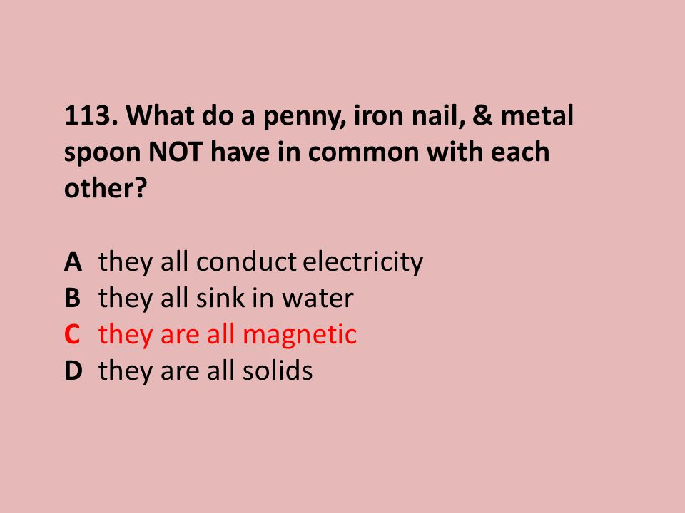 113.What do a penny, iron nail, & metal spoon NOT have in common with each other.