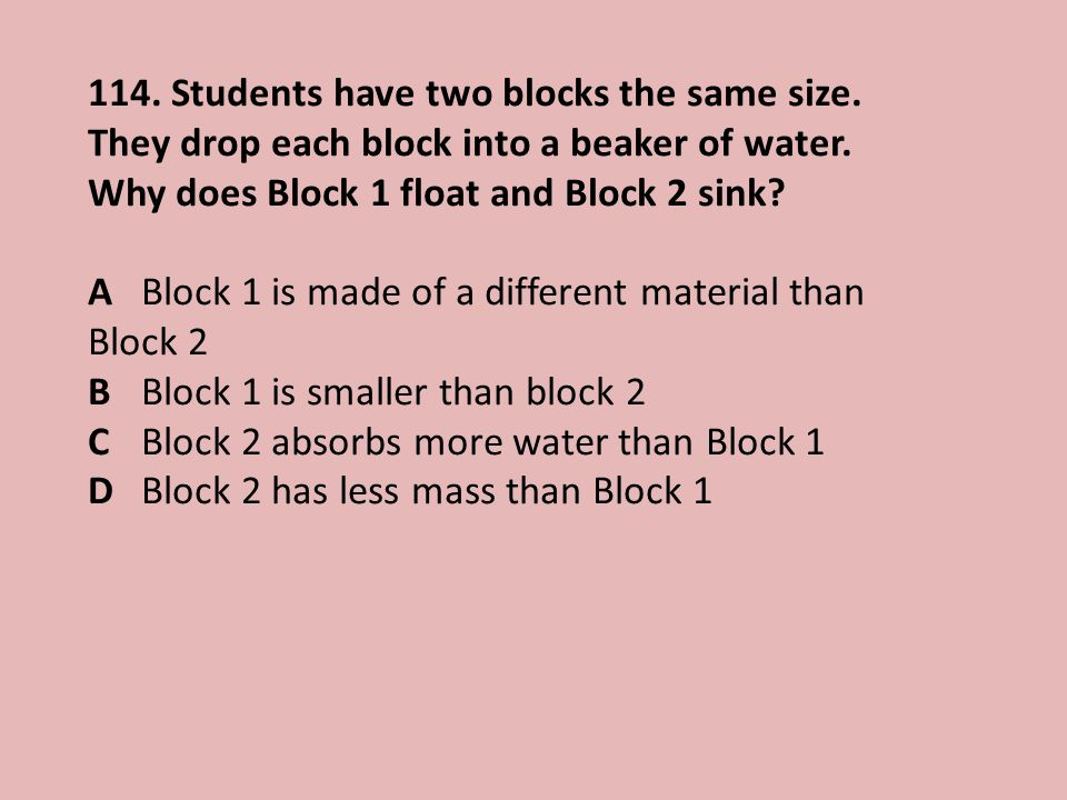 114.Students have two blocks the same size. They drop each block into a beaker of water.