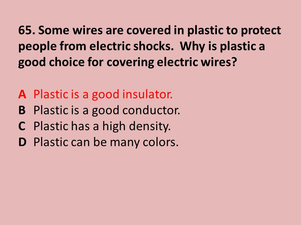 65.Some wires are covered in plastic to protect people from electric shocks.