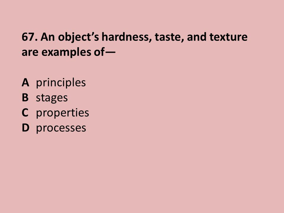 67. An object's hardness, taste, and texture are examples of— A principles B stages C properties D processes
