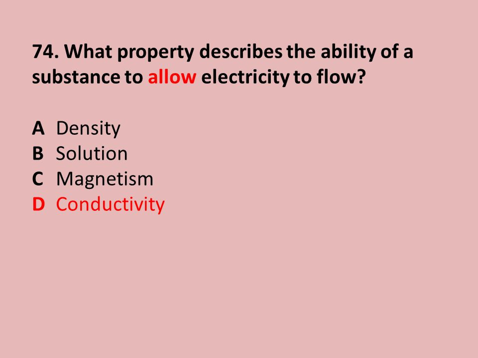 74.What property describes the ability of a substance to allow electricity to flow.