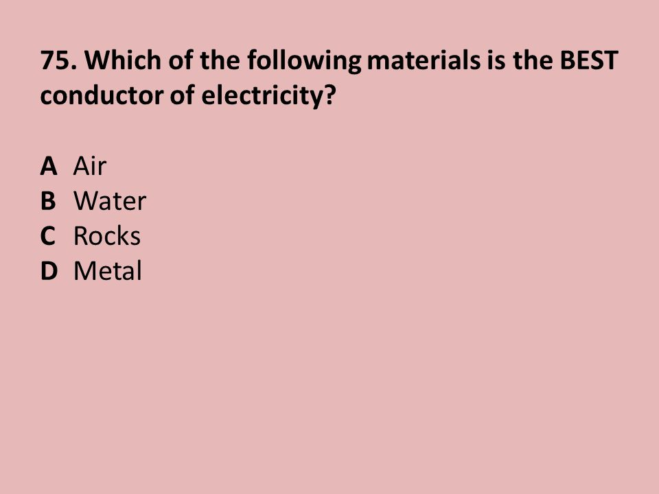 75.Which of the following materials is the BEST conductor of electricity.