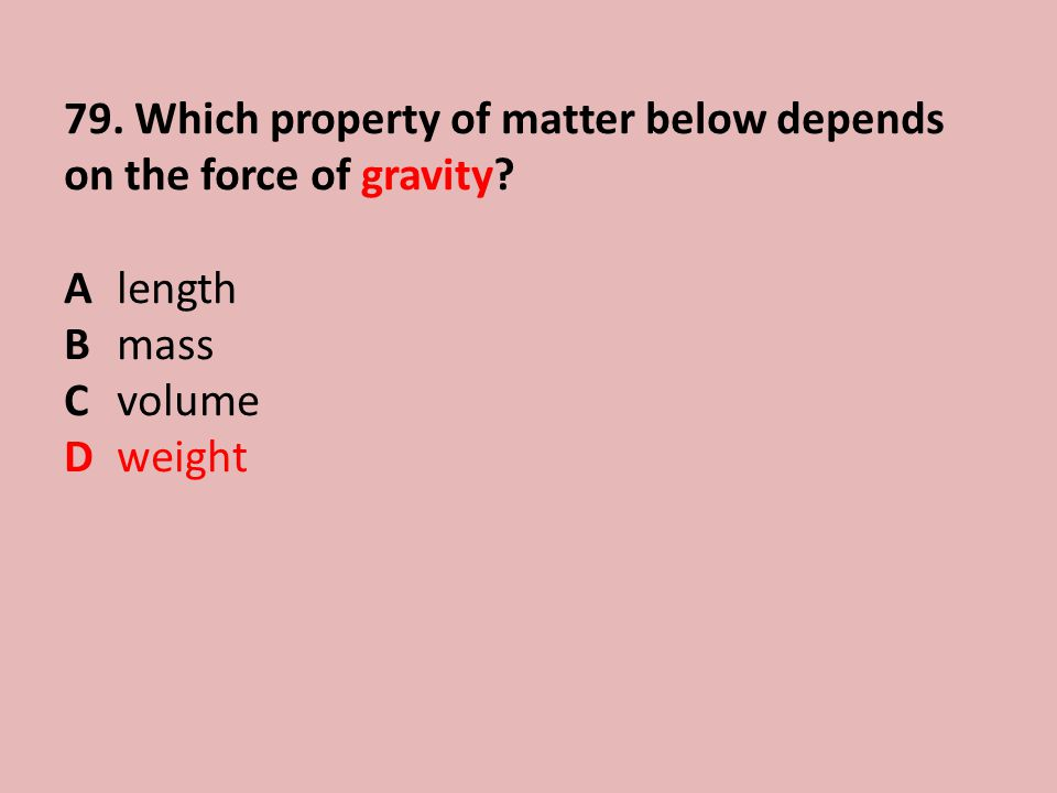 79. Which property of matter below depends on the force of gravity? Alength Bmass Cvolume Dweight