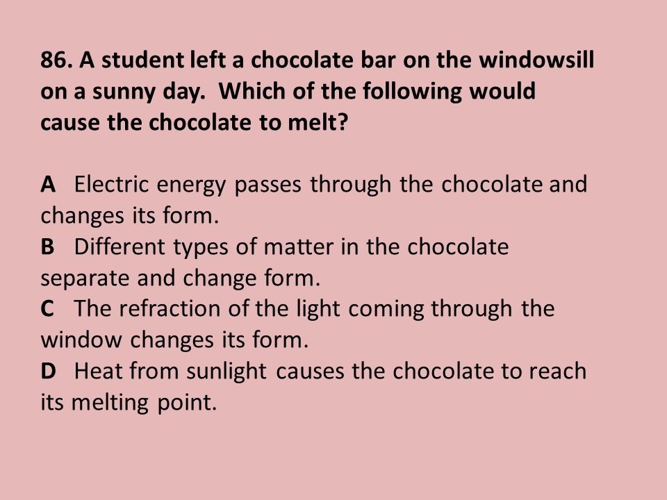 86.A student left a chocolate bar on the windowsill on a sunny day.