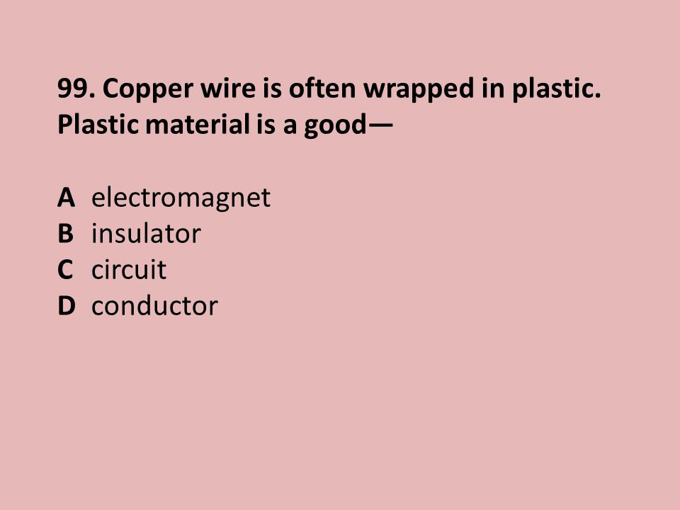 99.Copper wire is often wrapped in plastic.