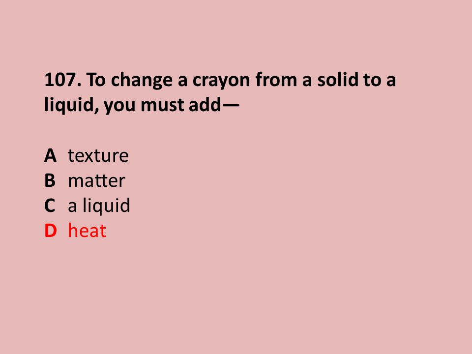 107. To change a crayon from a solid to a liquid, you must add— Atexture Bmatter Ca liquid Dheat