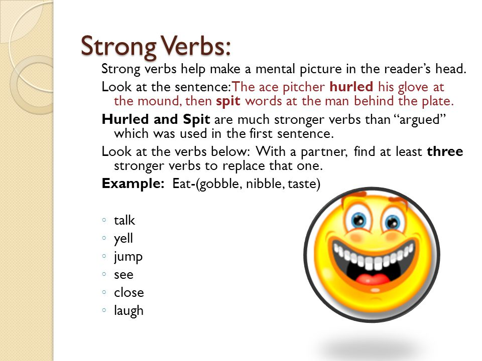 Strong Verbs: Strong verbs help make a mental picture in the reader's head.