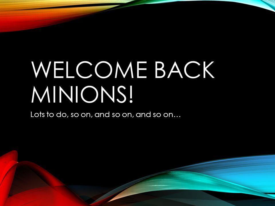 WELCOME BACK MINIONS! Lots to do, so on, and so on, and so on…