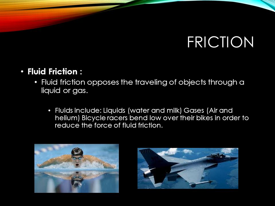 FRICTION Fluid Friction : Fluid friction opposes the traveling of objects through a liquid or gas. Fluids include: Liquids (water and milk) Gases (Air